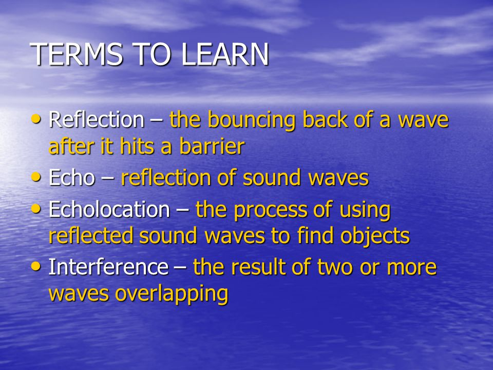 TERMS TO LEARN Reflection – the bouncing back of a wave after it hits a barrier. Echo – reflection of sound waves.
