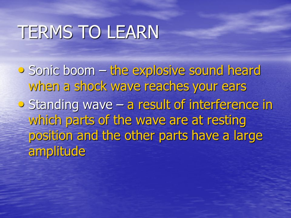 TERMS TO LEARN Sonic boom – the explosive sound heard when a shock wave reaches your ears.