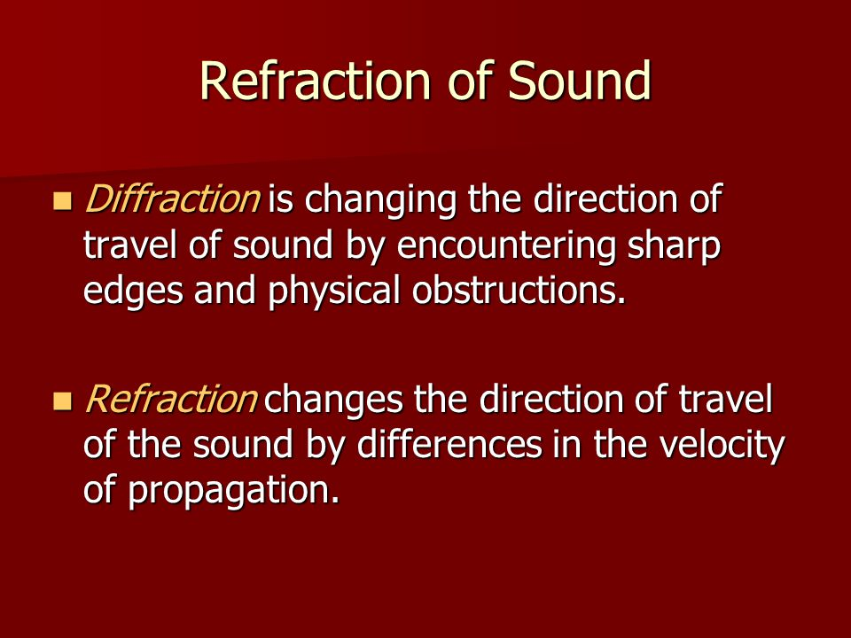 Refraction of Sound Diffraction is changing the direction of travel of sound by encountering sharp edges and physical obstructions.