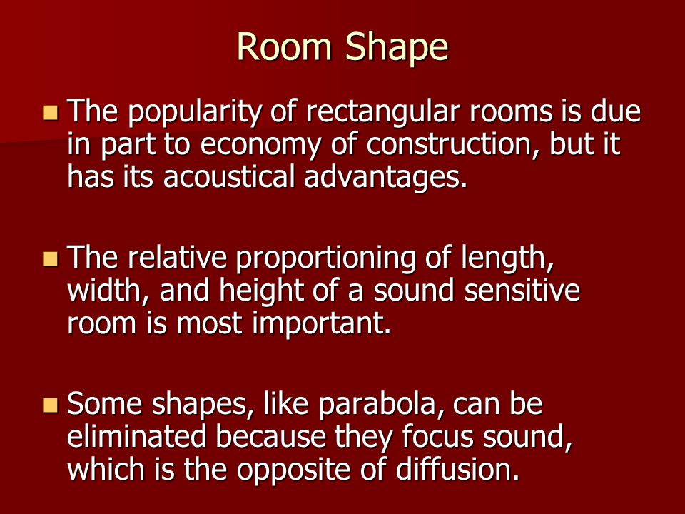 Room Shape The popularity of rectangular rooms is due in part to economy of construction, but it has its acoustical advantages.