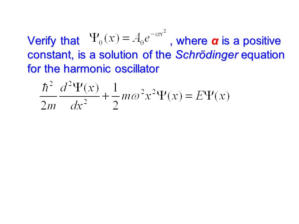Verify that , where α is a positive constant, is a solution of the Schrödinger equation for the harmonic oscillator