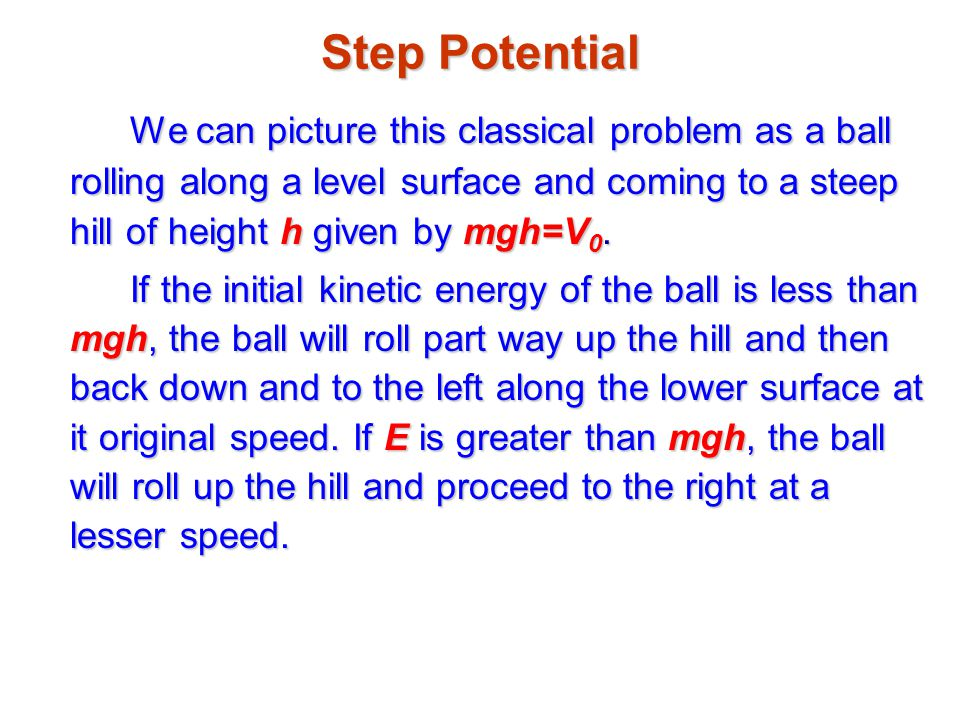 Step Potential We can picture this classical problem as a ball rolling along a level surface and coming to a steep hill of height h given by mgh=V0.