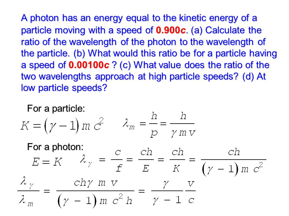 A photon has an energy equal to the kinetic energy of a particle moving with a speed of 0.900c. (a) Calculate the ratio of the wavelength of the photon to the wavelength of the particle. (b) What would this ratio be for a particle having a speed of 0.00100c (c) What value does the ratio of the two wavelengths approach at high particle speeds (d) At low particle speeds