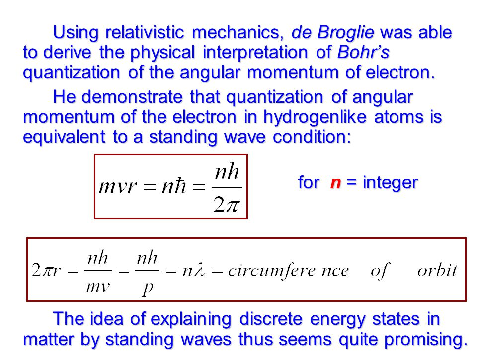 Using relativistic mechanics, de Broglie was able to derive the physical interpretation of Bohr's quantization of the angular momentum of electron.