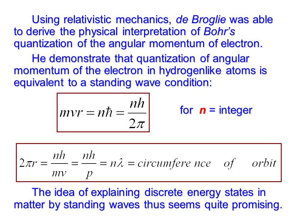 Using relativistic mechanics, de Broglie was able to derive the physical interpretation of Bohr's quantization of the angular momentum of electron.