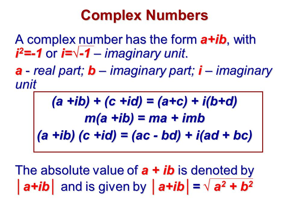 Complex Numbers A complex number has the form a+ib, with i2=-1 or i=√-1 – imaginary unit. a - real part; b – imaginary part; i – imaginary unit.