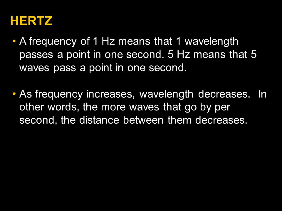 HERTZ A frequency of 1 Hz means that 1 wavelength passes a point in one second. 5 Hz means that 5 waves pass a point in one second.