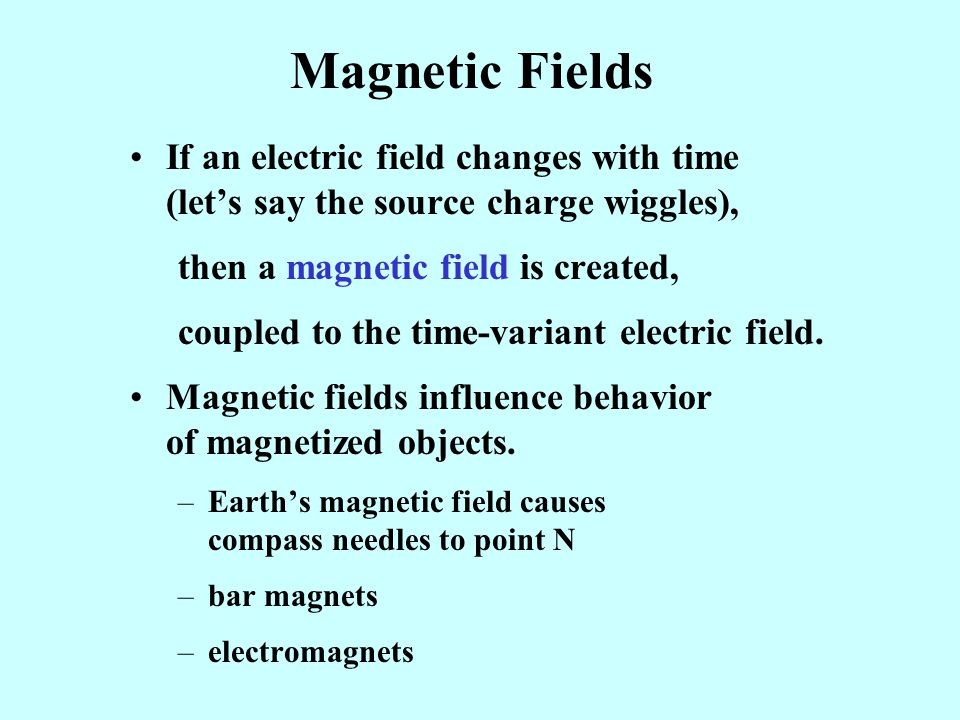 Magnetic Fields If an electric field changes with time (let's say the source charge wiggles),