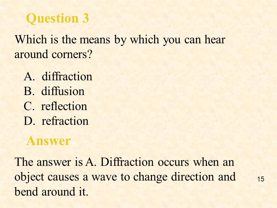 Question 3 Which is the means by which you can hear around corners A. diffraction. B. diffusion.