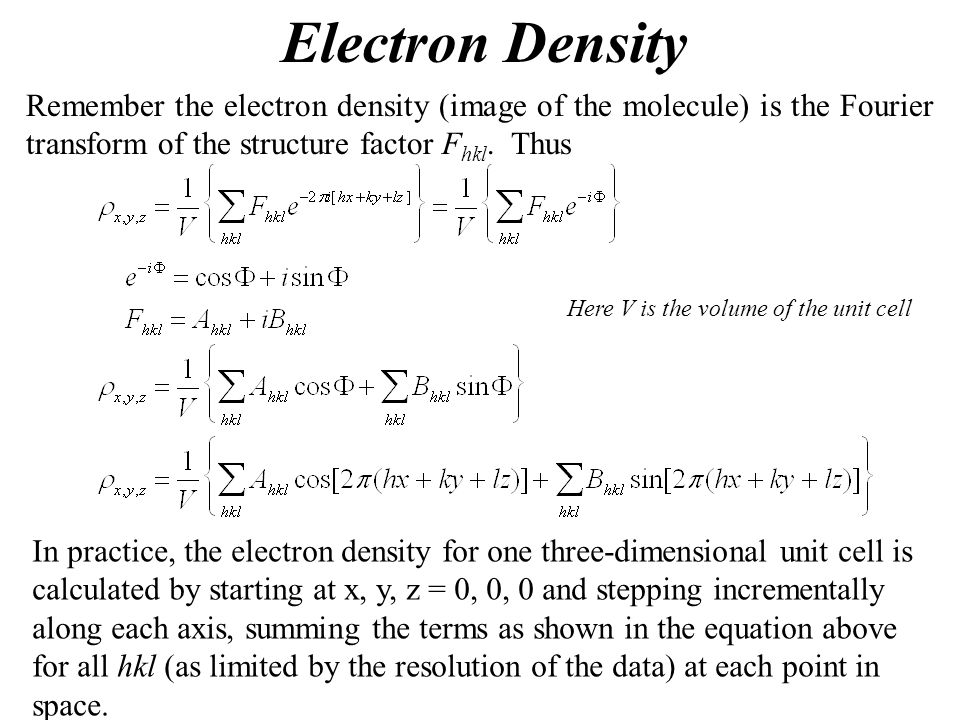 Electron Density Remember the electron density (image of the molecule) is the Fourier transform of the structure factor Fhkl. Thus.