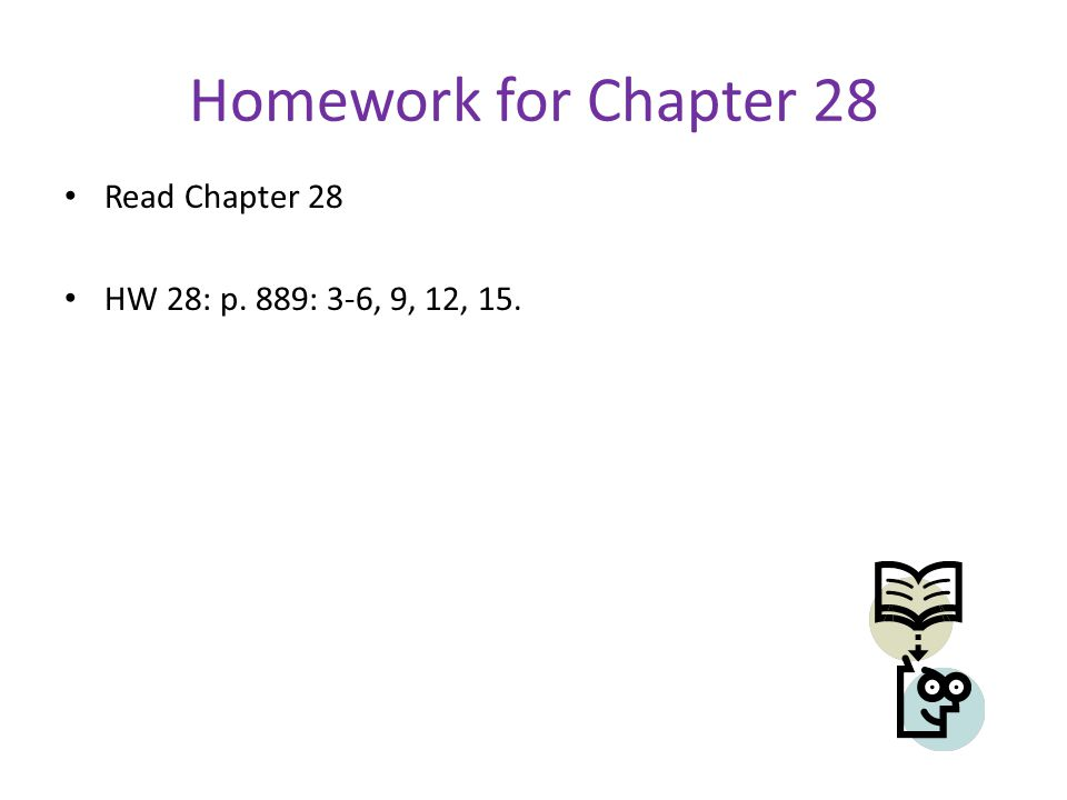 Homework for Chapter 28 Read Chapter 28 HW 28: p. 889: 3-6, 9, 12, 15.