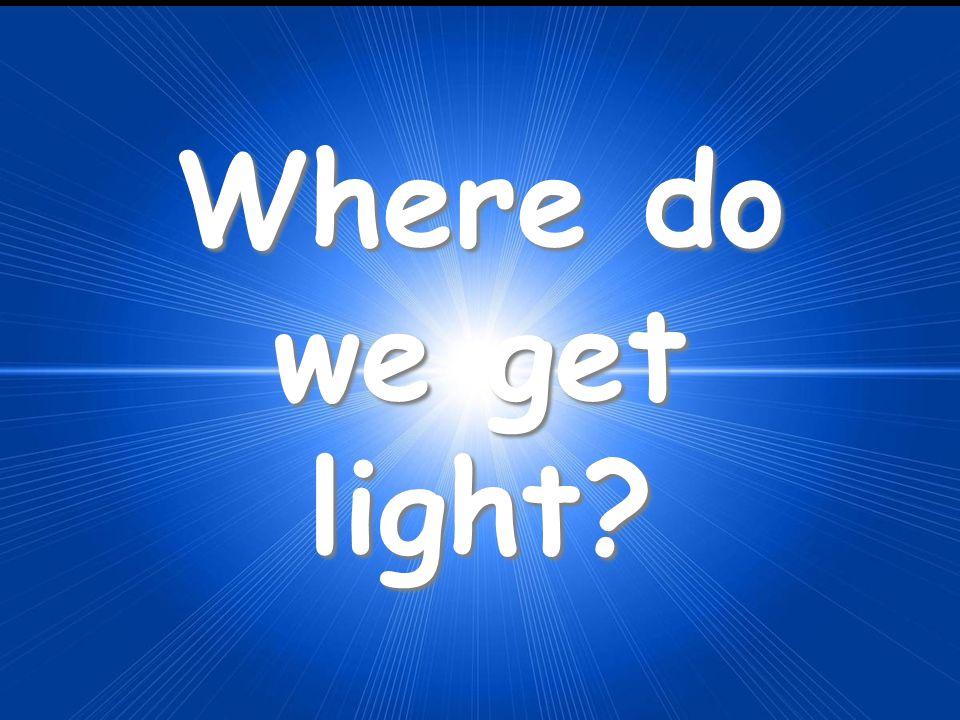 Where do we get light