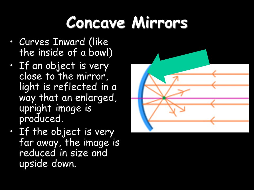 Concave Mirrors Curves Inward (like the inside of a bowl)