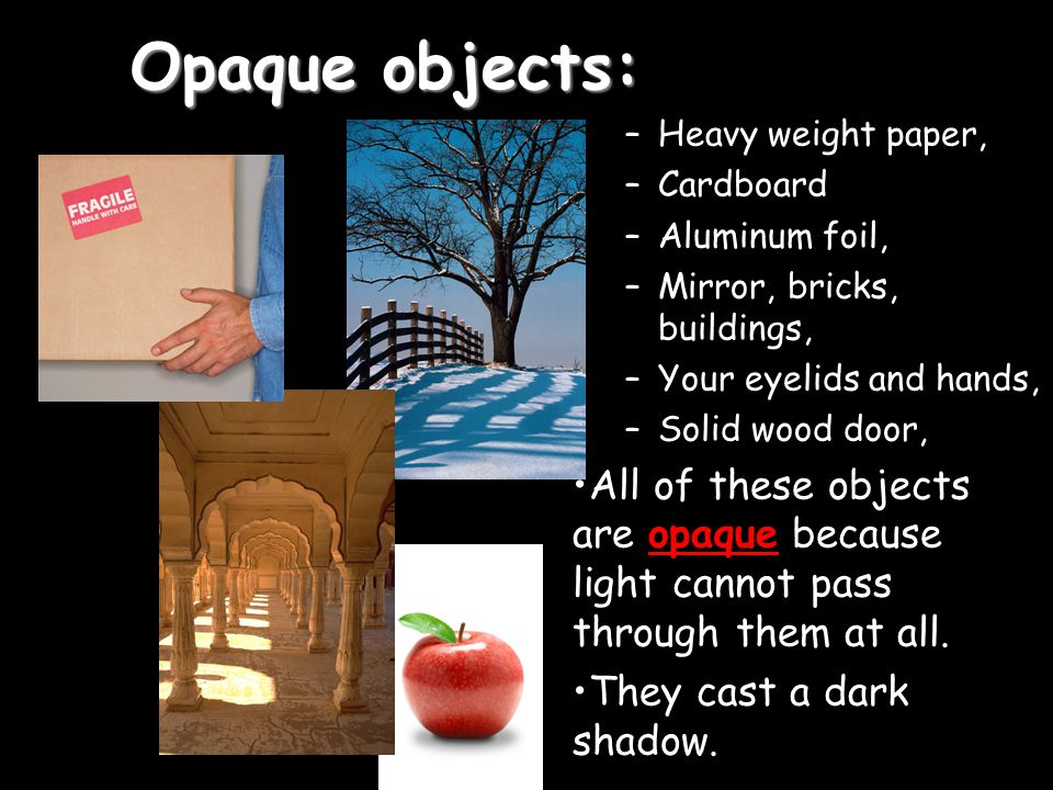 Opaque objects: Heavy weight paper, Cardboard. Aluminum foil, Mirror, bricks, buildings, Your eyelids and hands,