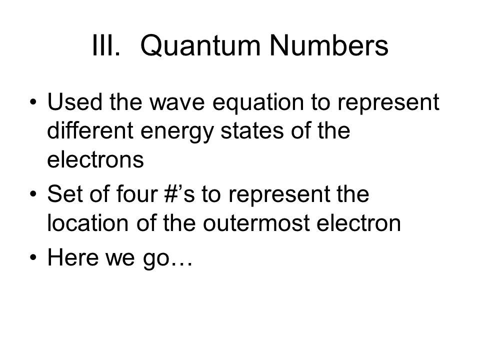 III. Quantum Numbers Used the wave equation to represent different energy states of the electrons.