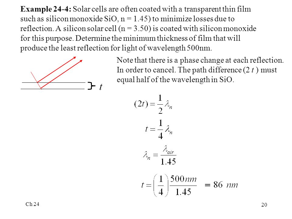 Example 24-4: Solar cells are often coated with a transparent thin film such as silicon monoxide SiO, n = 1.45) to minimize losses due to reflection. A silicon solar cell (n = 3.50) is coated with silicon monoxide for this purpose. Determine the minimum thickness of film that will produce the least reflection for light of wavelength 500nm.