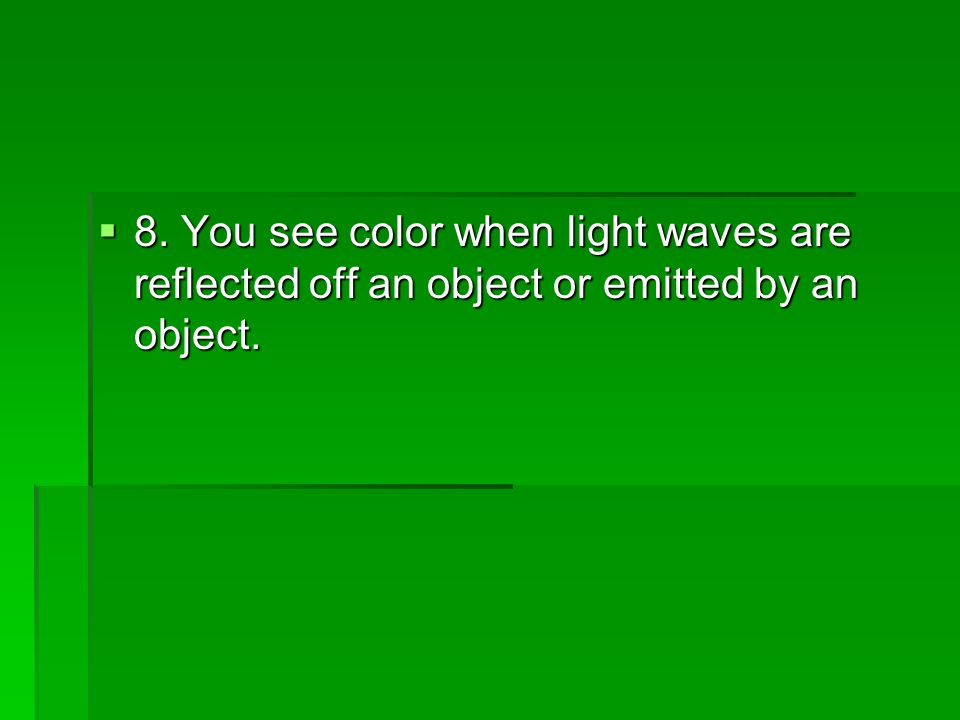 8. You see color when light waves are reflected off an object or emitted by an object.