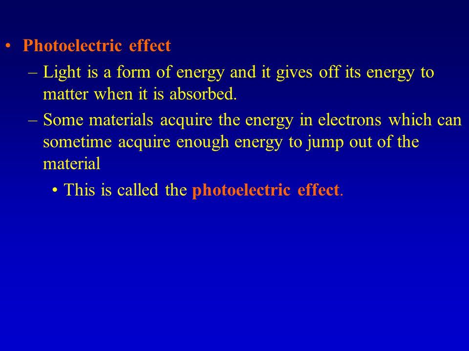 Photoelectric effect Light is a form of energy and it gives off its energy to matter when it is absorbed.
