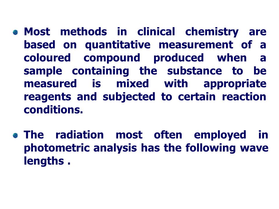 Most methods in clinical chemistry are based on quantitative measurement of a coloured compound produced when a sample containing the substance to be measured is mixed with appropriate reagents and subjected to certain reaction conditions.