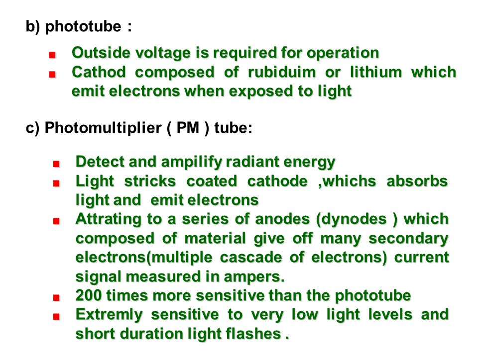 b) phototube : Outside voltage is required for operation. Cathod composed of rubiduim or lithium which emit electrons when exposed to light.