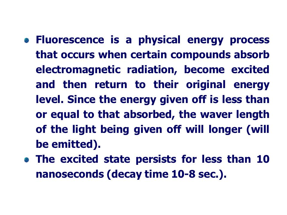 Fluorescence is a physical energy process that occurs when certain compounds absorb electromagnetic radiation, become excited and then return to their original energy level. Since the energy given off is less than or equal to that absorbed, the waver length of the light being given off will longer (will be emitted).