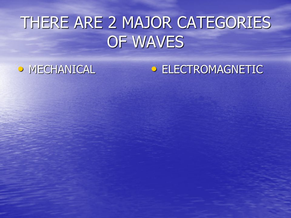 THERE ARE 2 MAJOR CATEGORIES OF WAVES