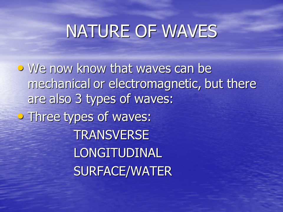 NATURE OF WAVES We now know that waves can be mechanical or electromagnetic, but there are also 3 types of waves: