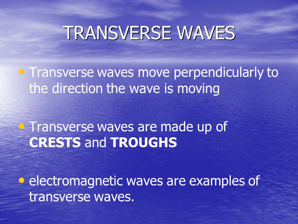 TRANSVERSE WAVES Transverse waves move perpendicularly to the direction the wave is moving. Transverse waves are made up of CRESTS and TROUGHS.
