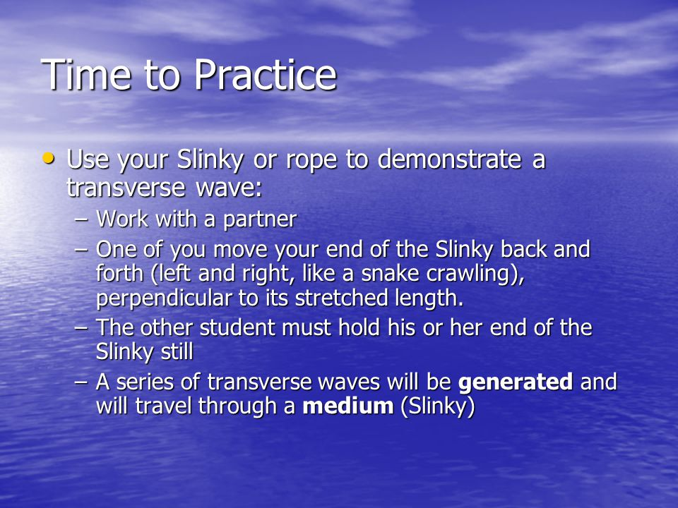 Time to Practice Use your Slinky or rope to demonstrate a transverse wave: Work with a partner.