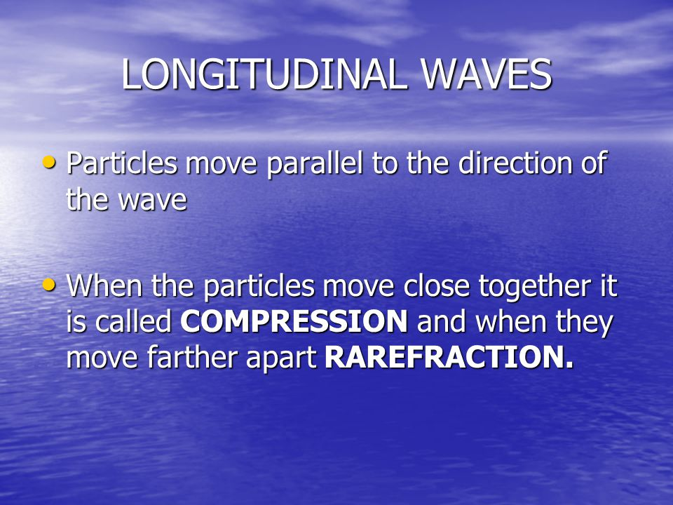 LONGITUDINAL WAVES Particles move parallel to the direction of the wave.