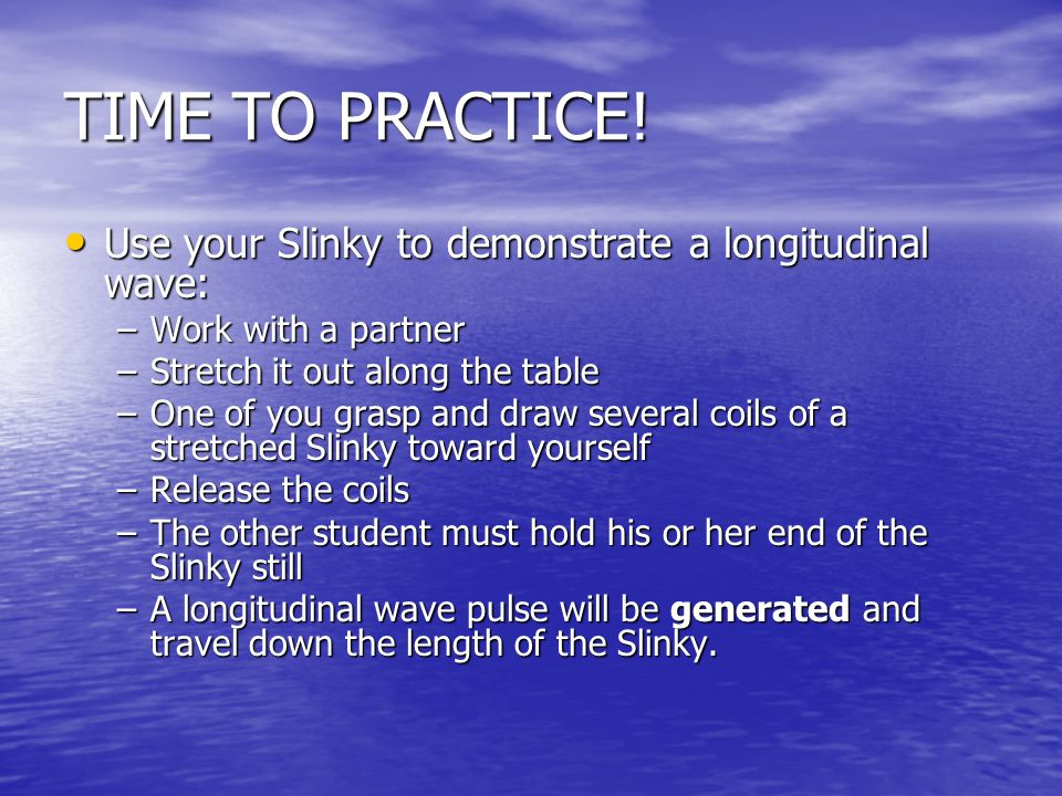 TIME TO PRACTICE! Use your Slinky to demonstrate a longitudinal wave: