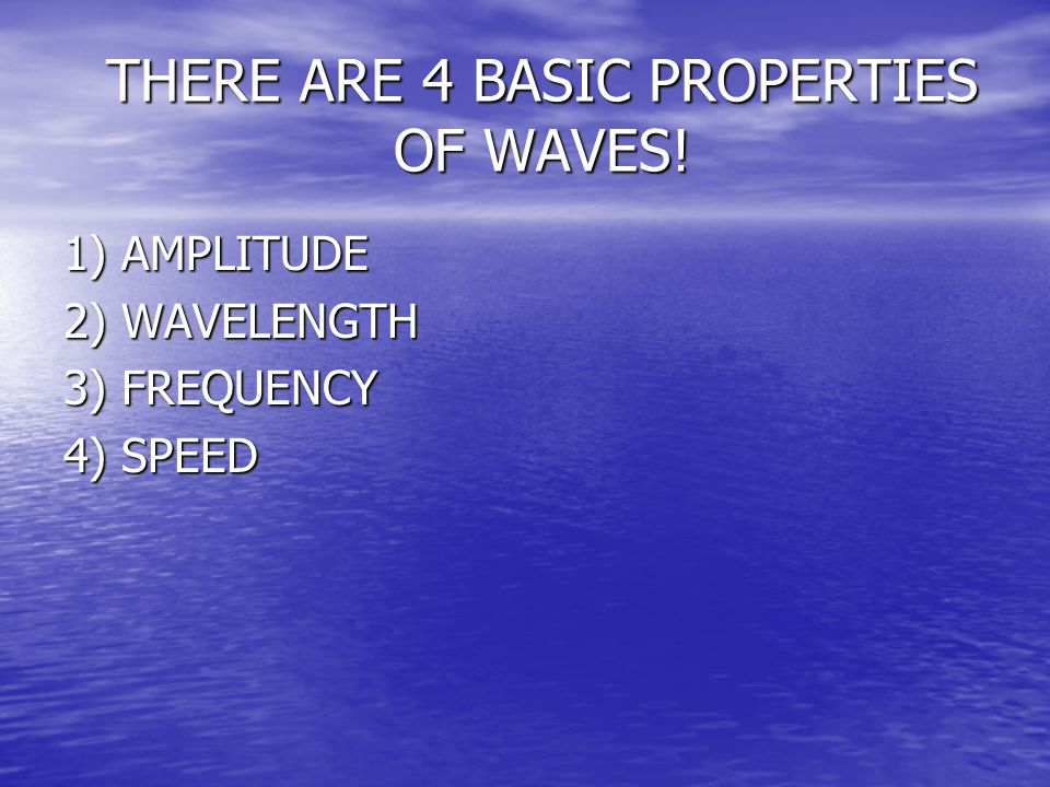 THERE ARE 4 BASIC PROPERTIES OF WAVES!