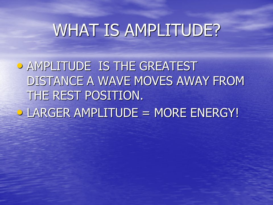 WHAT IS AMPLITUDE. AMPLITUDE IS THE GREATEST DISTANCE A WAVE MOVES AWAY FROM THE REST POSITION.
