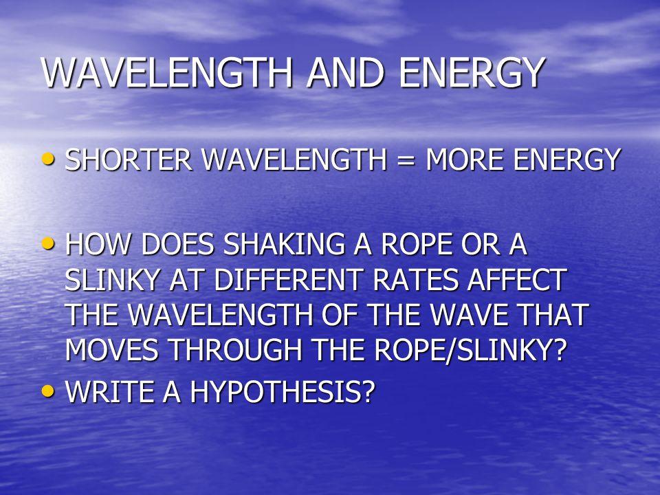 WAVELENGTH AND ENERGY SHORTER WAVELENGTH = MORE ENERGY