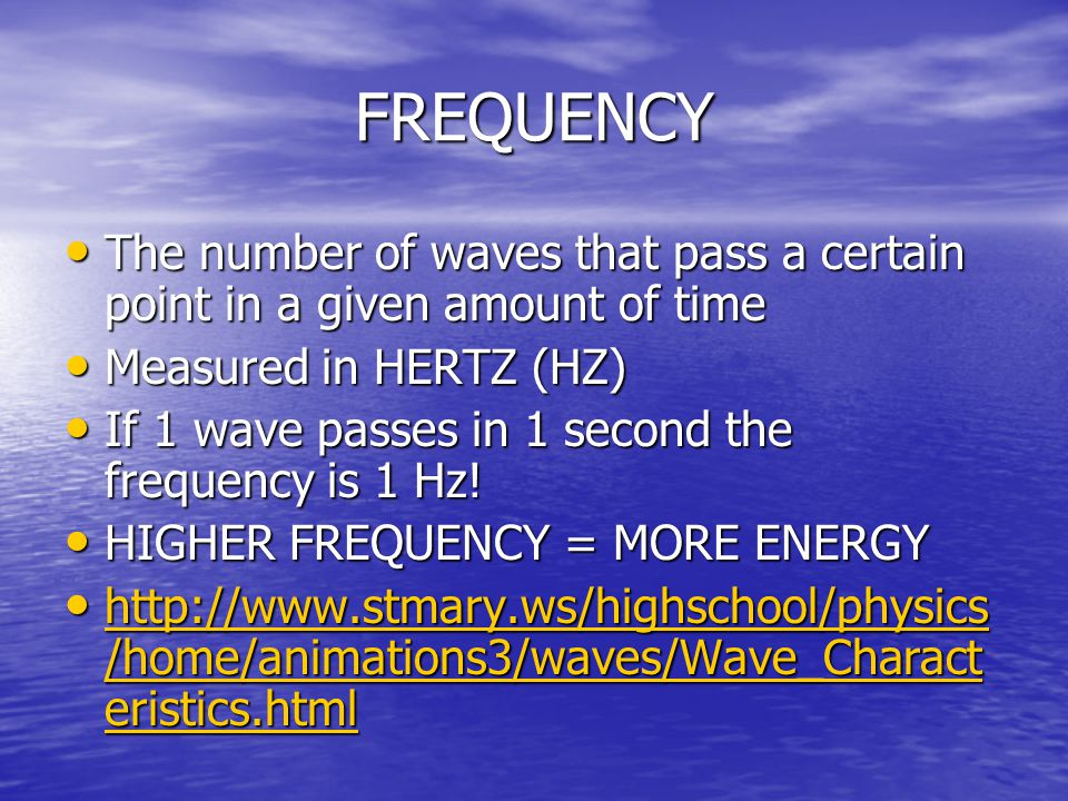 FREQUENCY The number of waves that pass a certain point in a given amount of time. Measured in HERTZ (HZ)