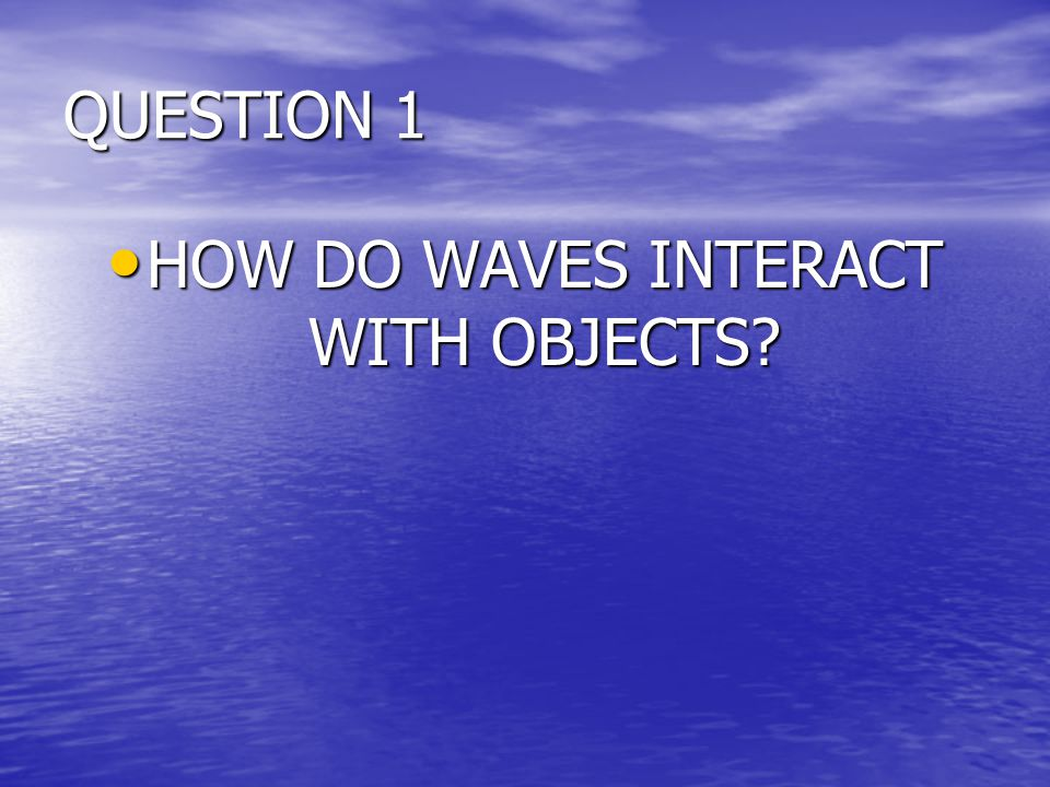 HOW DO WAVES INTERACT WITH OBJECTS
