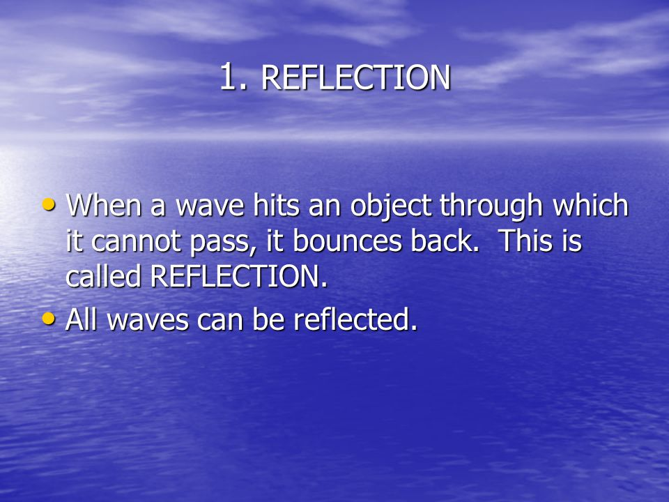 1. REFLECTION When a wave hits an object through which it cannot pass, it bounces back. This is called REFLECTION.