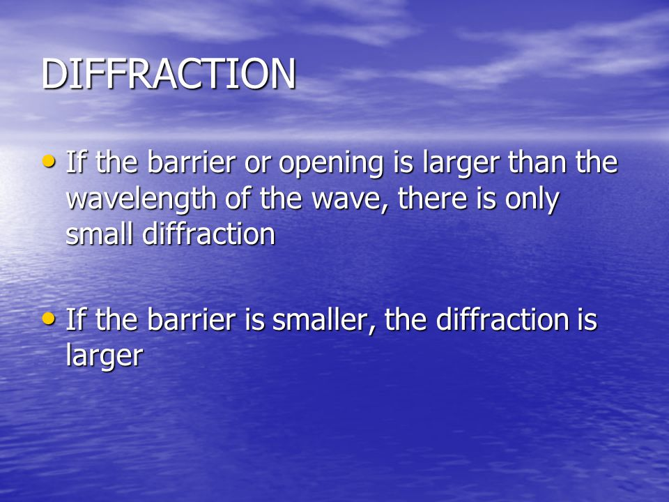 DIFFRACTION If the barrier or opening is larger than the wavelength of the wave, there is only small diffraction.