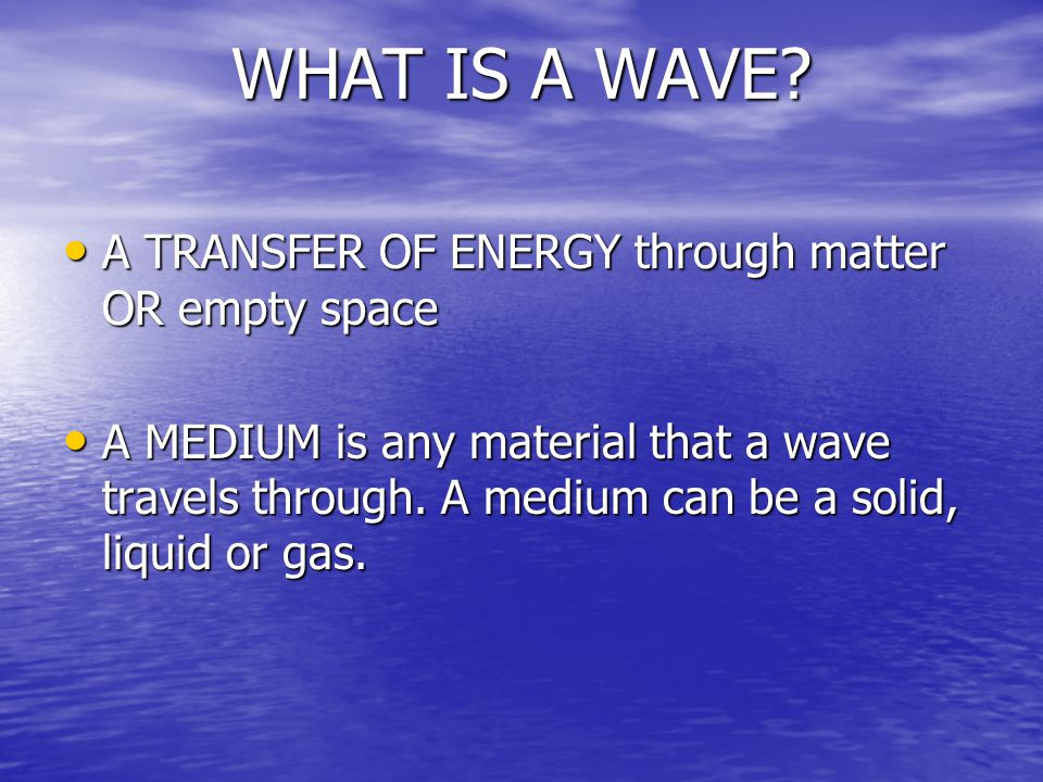 WHAT IS A WAVE A TRANSFER OF ENERGY through matter OR empty space