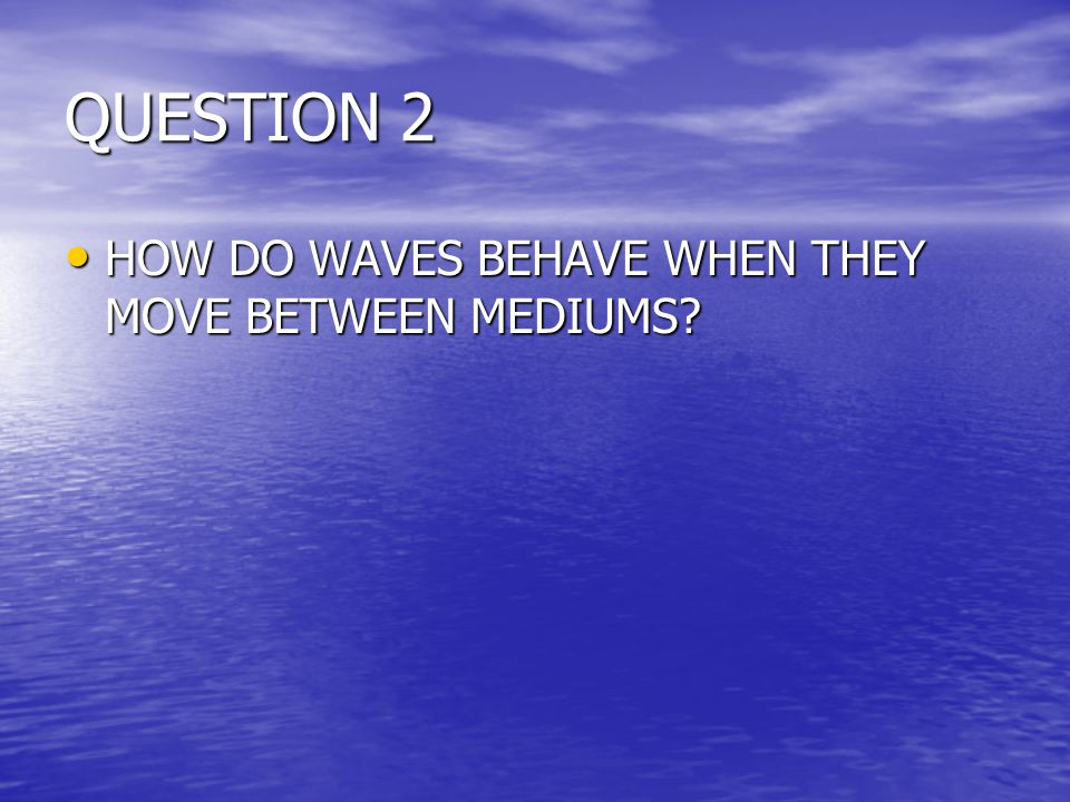 QUESTION 2 HOW DO WAVES BEHAVE WHEN THEY MOVE BETWEEN MEDIUMS