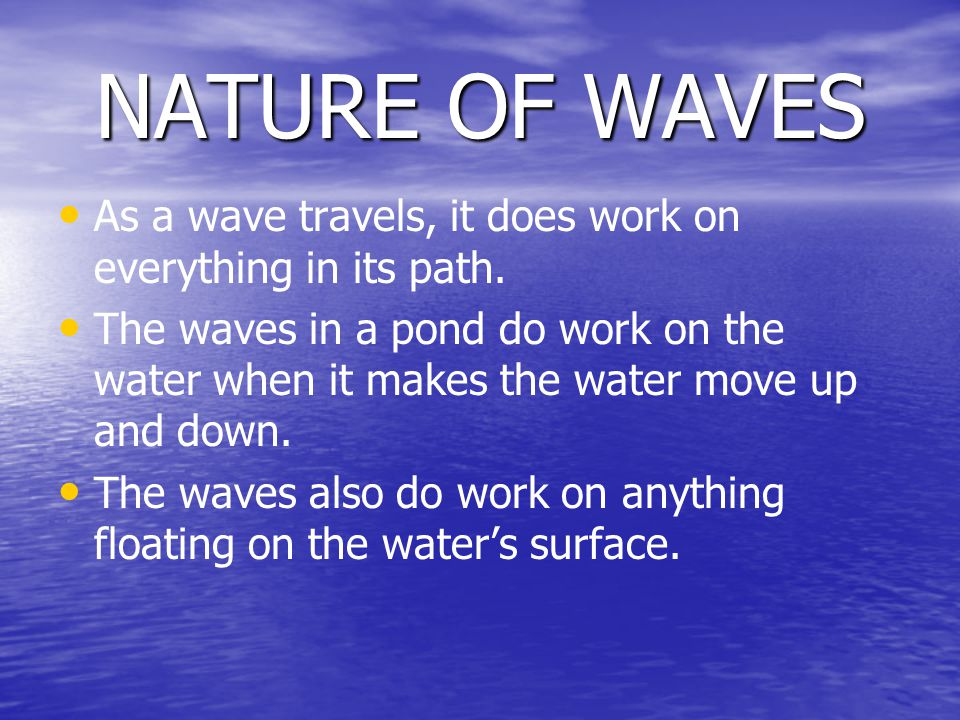 NATURE OF WAVES As a wave travels, it does work on everything in its path.