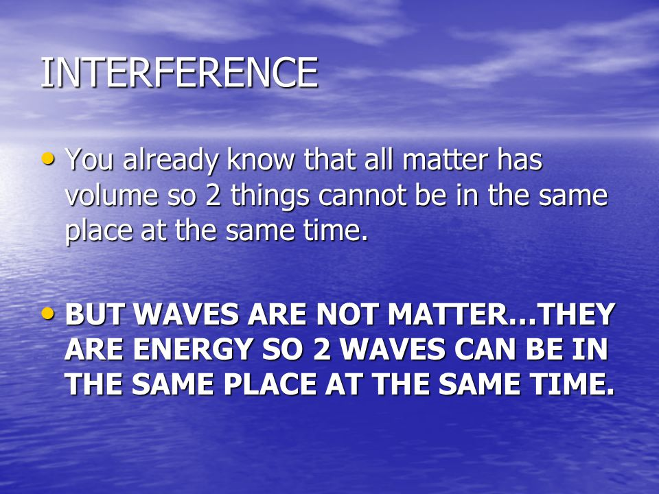 INTERFERENCE You already know that all matter has volume so 2 things cannot be in the same place at the same time.