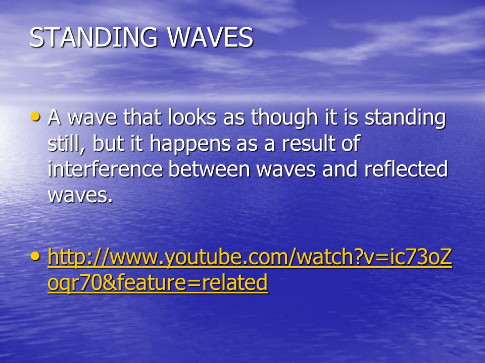 STANDING WAVES A wave that looks as though it is standing still, but it happens as a result of interference between waves and reflected waves.