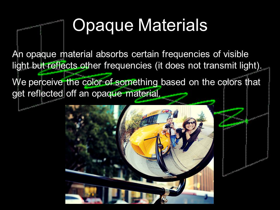 Opaque Materials An opaque material absorbs certain frequencies of visible light but reflects other frequencies (it does not transmit light).