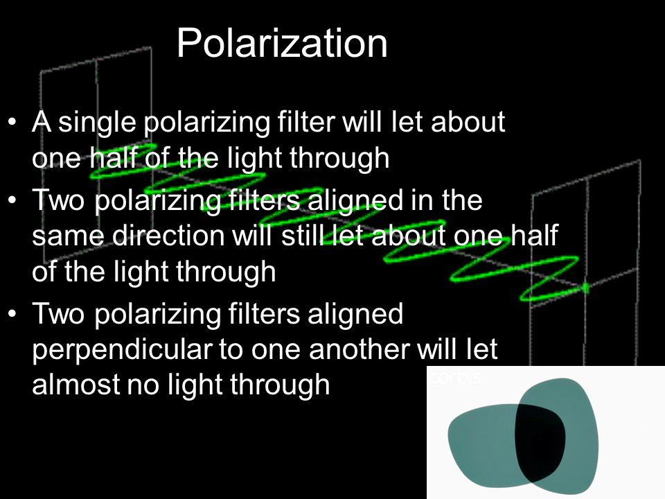 Polarization A single polarizing filter will let about one half of the light through.