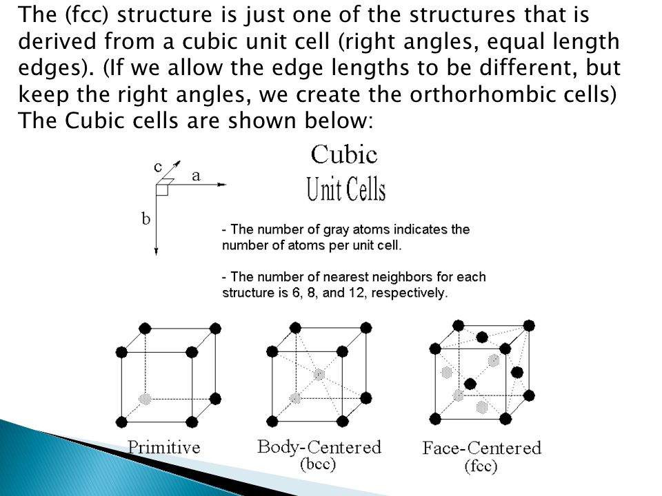 The (fcc) structure is just one of the structures that is derived from a cubic unit cell (right angles, equal length edges). (If we allow the edge lengths to be different, but keep the right angles, we create the orthorhombic cells) The Cubic cells are shown below: