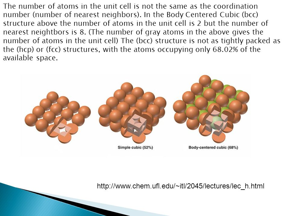 The number of atoms in the unit cell is not the same as the coordination number (number of nearest neighbors). In the Body Centered Cubic (bcc) structure above the number of atoms in the unit cell is 2 but the number of nearest neightbors is 8. (The number of gray atoms in the above gives the number of atoms in the unit cell) The (bcc) structure is not as tightly packed as the (hcp) or (fcc) structures, with the atoms occupying only 68.02% of the available space.