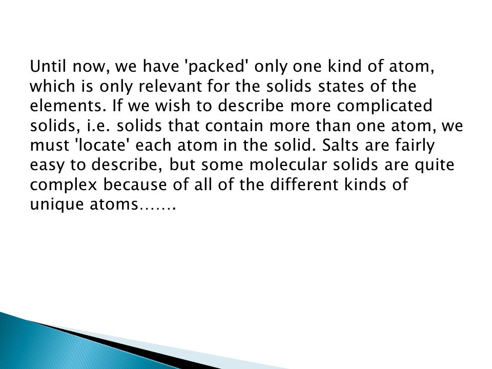 Until now, we have packed only one kind of atom, which is only relevant for the solids states of the elements.