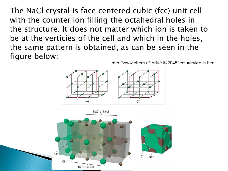 The NaCl crystal is face centered cubic (fcc) unit cell with the counter ion filling the octahedral holes in the structure. It does not matter which ion is taken to be at the verticies of the cell and which in the holes, the same pattern is obtained, as can be seen in the figure below: