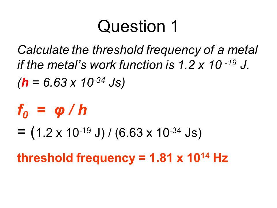 Question 1 f0 = φ / h = (1.2 x 10-19 J) / (6.63 x 10-34 Js)